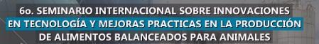 6º Seminario Internacional sobre Innovaciones en Tecnología y Mejoras Prácticas en La Producción de Alimentos Balanceados para Animales